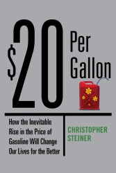 Christopher Steiner: $20 Per Gallon: How the Inevitable Rise in the Price of Gasoline Will Change Our Lives for the Better