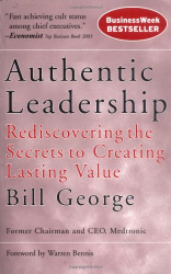 Bill George: Authentic Leadership: Rediscovering the Secrets to Creating Lasting Value (J-B Warren Bennis Series)