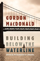 Gordon MacDonald: Building Below The Waterline: Shoring Up the Foundations of Leadership