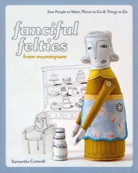 Samantha Cotterill: fanciful felties from mummysam: Sew People to Meet, Places to Go & Things to Do (Stash Books)