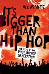 M.K. Asante Jr.: It's Bigger Than Hip Hop: The Rise of the Post-Hip-Hop Generation