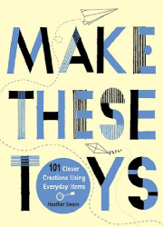 Heather Swain: Make These Toys: 101 Clever Creations Using Everyday Items