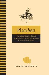 Susan Brackney: Plan Bee: Everything You Ever Wanted to Know About the Hardest-Working Creatures on the Planet