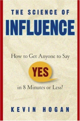 """Kevin Hogan: The Science of Influence: How to Get Anyone to Say """"Yes"""" in 8 Minutes or Less!"""