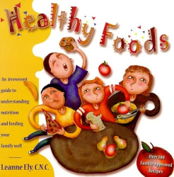 Leanne Ely: Healthy Foods : An Irreverent Guide to Understanding Nutrition and Feeding Your Family Well