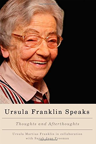 Ursula Franklin speaks  thoughts and afterthoughts 1986 - 2012  As a distinguished scientist, pacifist, and feminist, Ursula Franklin has been regularly invited by diverse groups to share her insights into the social and political impacts of science and technology. This collection contains twenty-two of Franklin's speeches and five interviews from 1986 to 2012 that have been retrieved and restored from audio and visual recordings with the help of her collaborator, Jane Freeman. These speeches and interviews, available here in print for the first time, stress the increased need for discernment and principled dialogue among Canadians. Although civic life for many Canadians has changed drastically in the past five decades, the basic principles of building and maintaining peaceful communities remain unchanged. Addressing practices of education, research, and civic life, Franklin looks to the past as well as the future to suggest collective ways of cultivating discernment and of advancing human betterment. As a whole, the collection reveals the evolution of Franklin's perspective: a perspective that is further elaborated in her afterthoughts that form the book's introduction and conclusion. Although her speeches and interviews are often critical of the status quo, Ursula Franklin Speaks is a fundamentally optimistic book, grounded in the conviction of the human capacity for compassion and understanding.