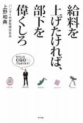 上野 和典: 給料を上げたければ、部下を偉くしろ