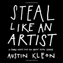 Austin Kleon: Steal Like an Artist: 10 Things Nobody Told You About Being Creative