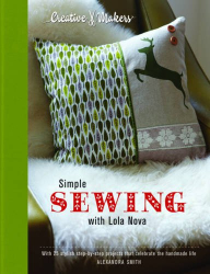 Alexandra Smith: Creative Makers: Simple Sewing with Lola Nova: With 25 Stylish Step-by-Step Projects for Your Handmade Life