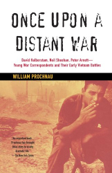 William Prochnau: Once Upon a Distant War: David Halberstam, Neil Sheehan, Peter Arnett--Young War Correspondents and Their  Early Vietnam Battles