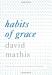 David Mathis: Habits of Grace: Enjoying Jesus through the Spiritual Disciplines